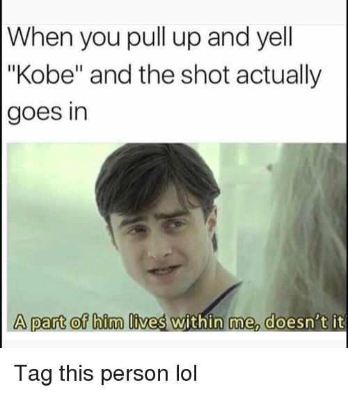 """Funny, Lol, and Kobe: When you pull up and yell  """"Kobe"""" and the shot actually  goes in  A part of bim lives within me doesn't it Tag this person lol"""