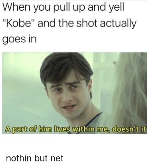 """Kobe, Dank Memes, and Net: When you pull up and yell  """"Kobe"""" and the shot actually  goes in  A part ot bim lives within me doesn't it nothin but net"""