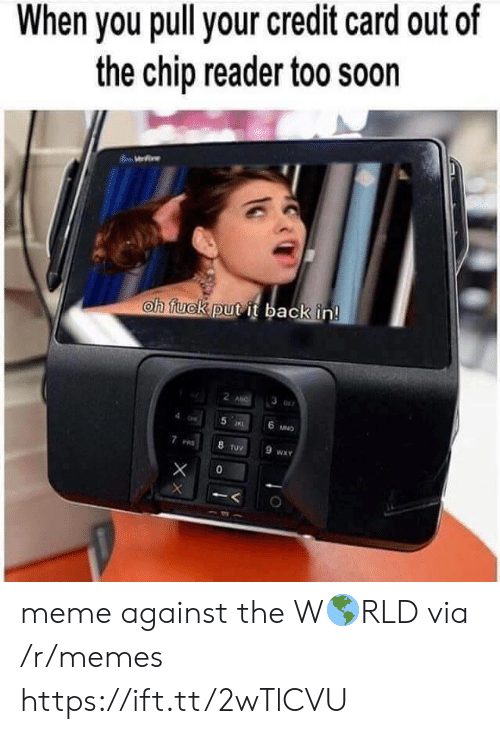 Chip Reader: When you pull your credit card out of  the chip reader too soon  oh tuckputit back in  2  6  ruV  WXY meme against the W🌎RLD via /r/memes https://ift.tt/2wTlCVU