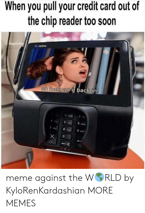 Chip Reader: When you pull your credit card out of  the chip reader too soon  oh tuckputit back in  2  6  ruV  WXY meme against the W🌎RLD by KyloRenKardashian MORE MEMES