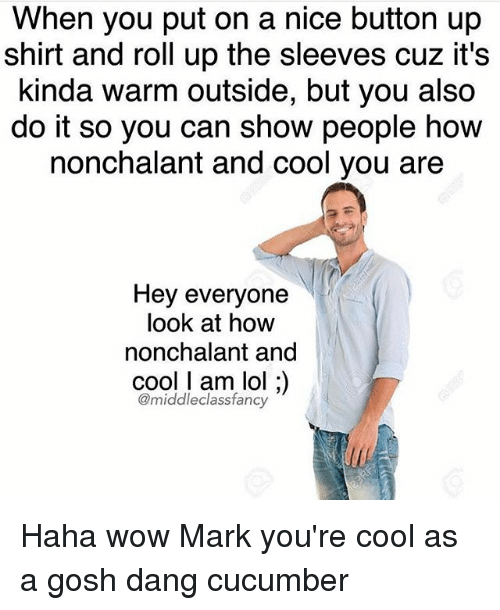 nonchalant: When you put on a nice button up  shirt and roll up the sleeves cuz it's  kinda warm outside, but you also  do it so you can show people how  nonchalant and cool you are  Hey everyone  look at how  nonchalant and  cool l am lol  middleclass fancy Haha wow Mark you're cool as a gosh dang cucumber