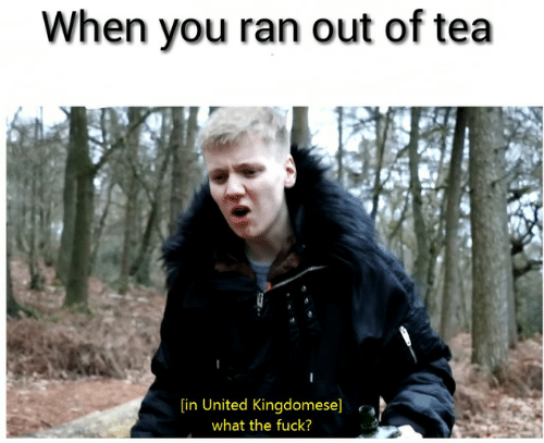 Fuck, United, and Tea: When you ran out of tea  [in United Kingdomese]  what the fuck?