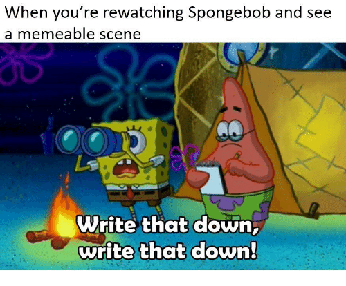 Rewatching: When you re rewatching Spongebob and see  a memeable scene  Write that down  write that down