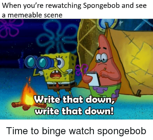 Rewatching: When you re rewatching Spongebob and see  a memeable scene  Write that down  write that down Time to binge watch spongebob