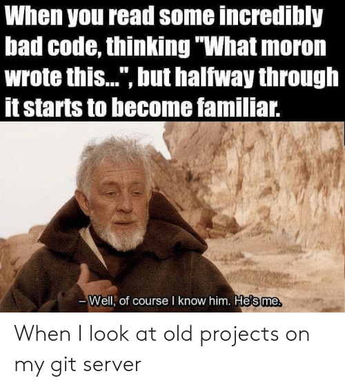 """Bad, Old, and Git: When you read some incredibly  bad code, thinking """"What moron  wrote this..."""", but halfway through  itstarts to become familiar.  Well, of course I know him. He's me, When I look at old projects on my git server"""