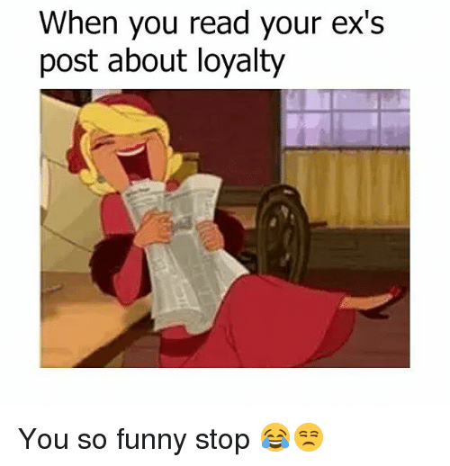 you so funny: When you read your ex's  post about loyalty You so funny stop 😂😒