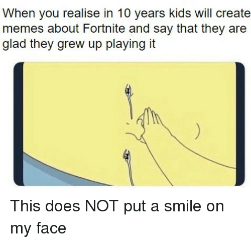 Create Memes: When you realise in 10 years kids will create  memes about Fortnite and say that they are  glad they grew up playing it This does NOT put a smile on my face