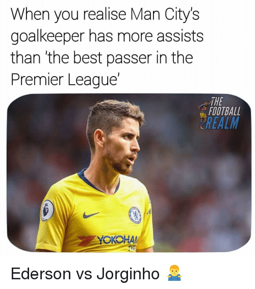 Football, Memes, and Premier League: When you realise Man Citys  goalkeeper has more assists  than 'the best passer in the  Premier League'  THE  FOOTBALL  REALM Ederson vs Jorginho 🤷‍♂️