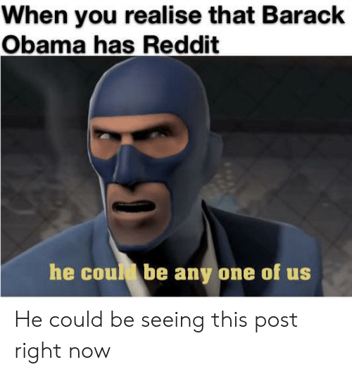 barack: When you realise that Barack  Obama has Reddit  he coud be any one of us He could be seeing this post right now