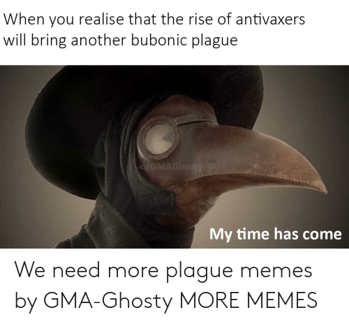 Dank, Memes, and Target: When you realise that the rise of antivaxers  will bring another bubonic plague  My time has come We need more plague memes by GMA-Ghosty MORE MEMES
