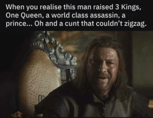 Zigzag: When you realise this man raised 3 Kings,  One Queen, a world class assassin, a  prince... Oh and a cunt that couldn't zigzag.