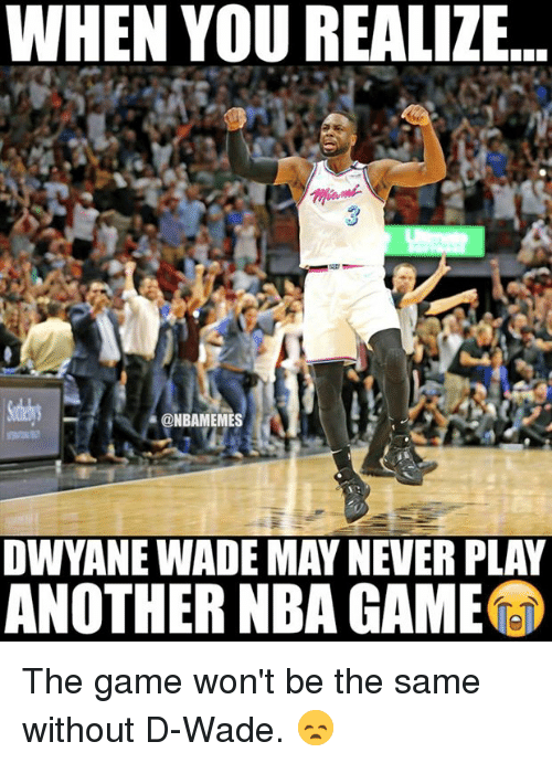 Nba, The Game, and Game: WHEN YOU REALIZE.  3  ONBAMEMES  OWYANE WADE MAY NEVER PLAY  ANOTHER NBA GAME The game won't be the same without D-Wade. 😞
