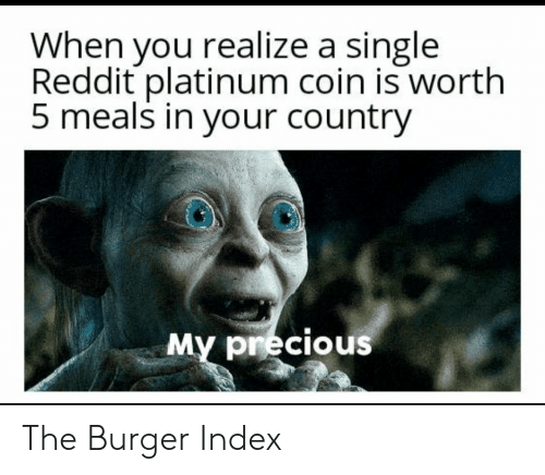 platinum: When you realize a single  Reddit platinum coin is worth  5 meals in your country  My precious The Burger Index