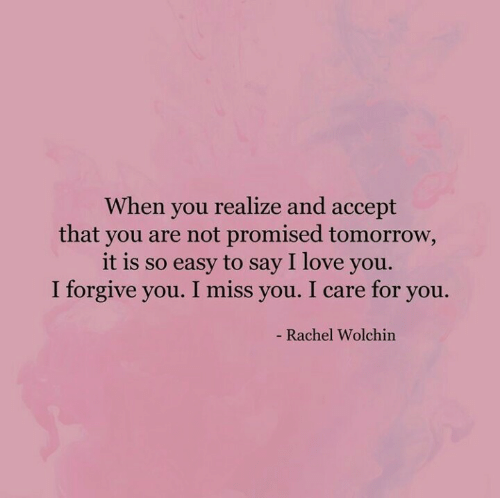 i miss you: When you realize and accept  that you are not promised tomorrow,  it is so easy to say I love you.  I forgive you. I miss you. I care for you.  - Rachel Wolchin