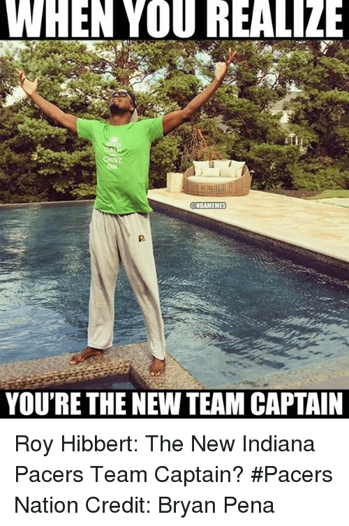 Chive: WHEN YOU REALIZE  CHIVE  @NBAMEMES  YOURE THE NEW TEAM CAPTAIN Roy Hibbert: The New Indiana Pacers Team Captain? #Pacers Nation Credit: Bryan Pena