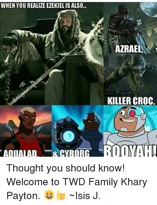 Killer Croc: WHEN YOU REALIZE EZEKIEL IS ALSO...  AOUALAD  8 CYBORG  AZRAEL  KILLER CROC, Thought you should know! Welcome to TWD Family Khary Payton. 😀👍 ~Isis J.
