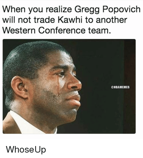 Nba, Western, and Gregg Popovich: When you realize Gregg Popovich  will not trade Kawhi to another  Western Conference team  @NBAMEMES WhoseUp