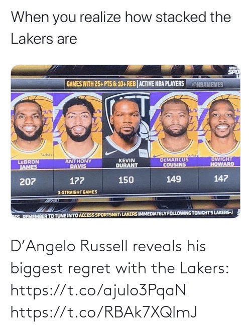 DeMarcus Cousins: When you realize how stacked the  Lakers are  GAMES WITH 25+ PTS & 10+ REB ACTIVE NBA PLAYERS  @NBAMEMES  infor  wish  wish  DEMARCUS  COUSINS  DWIGHT  HOWARD  ANTHONY  DAVIS  KEVIN  DURANT  LEBRON  JAMES  147  149  150  177  207  3-STRAIGHT GAMES  S REMEMBER TO TUNE IN TO ACCESS SPORTSNET: LAKERS IMMEDIATELY FOLLOWING TONIGHTS LAKERS-J D'Angelo Russell reveals his biggest regret with the Lakers: https://t.co/ajulo3PqaN https://t.co/RBAk7XQlmJ