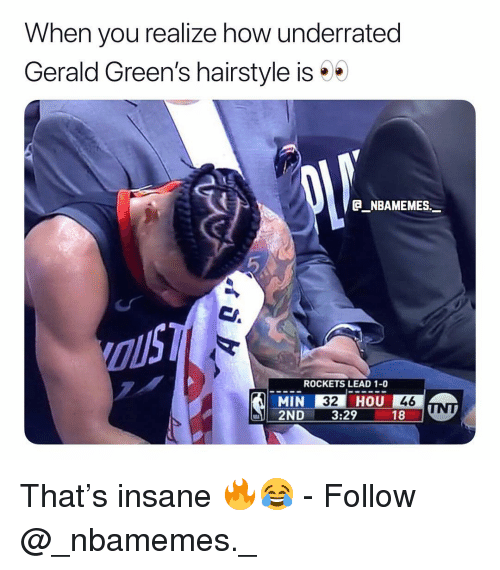 hairstyle: When you realize how underrated  Gerald Green's hairstyle is  B NBAMEMES._  ROCKETS LEAD 1-0  MIN 32 HOU 46  2ND . 329 181 That's insane 🔥😂 - Follow @_nbamemes._