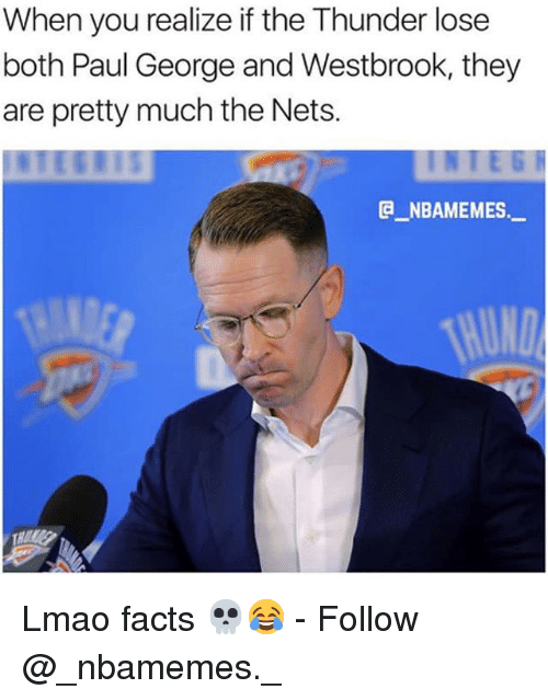 Facts, Lmao, and Memes: When you realize if the Thunder lose  both Paul George and Westbrook, they  are pretty much the Nets.  E NBAMEMES._  THUND Lmao facts 💀😂 - Follow @_nbamemes._