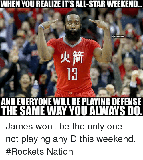 all star weekend: WHEN YOU REALIZE ITS ALL-STAR WEEKEND...  ONBAMEMES  AND EVERYONE WILL BE PLAYING DEFENSE James won't be the only one not playing any D this weekend. #Rockets Nation