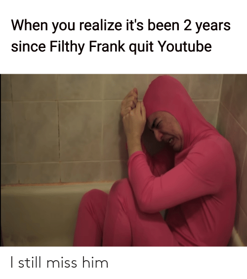 Filthy Frank: When you realize it's been 2 years  since Filthy Frank quit Youtube I still miss him