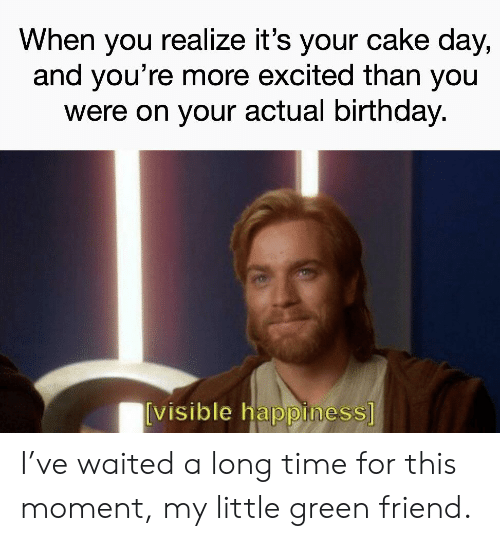 More Excited Than: When you realize it's your cake day,  and you're more excited than you  were on your actual birthday.  [visible happiness] I've waited a long time for this moment, my little green friend.