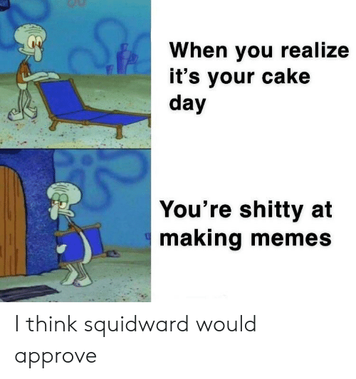 Memes, SpongeBob, and Squidward: When you realize  it's your cake  day  You're shitty at  making memes I think squidward would approve