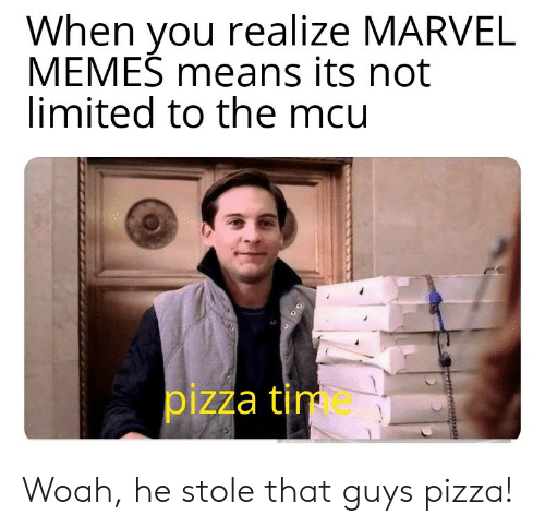 mcu: When you realize MARVEL  MEMES means its not  limited to the mcu  pizza tim Woah, he stole that guys pizza!