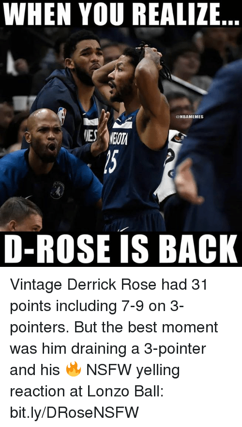 Derrick Rose, Nba, and Nsfw: WHEN YOU REALIZE  @NBAMEMES  D-ROSE IS BACK Vintage Derrick Rose had 31 points including 7-9 on 3-pointers.   But the best moment was him draining a 3-pointer and his 🔥 NSFW yelling reaction at Lonzo Ball: bit.ly/DRoseNSFW