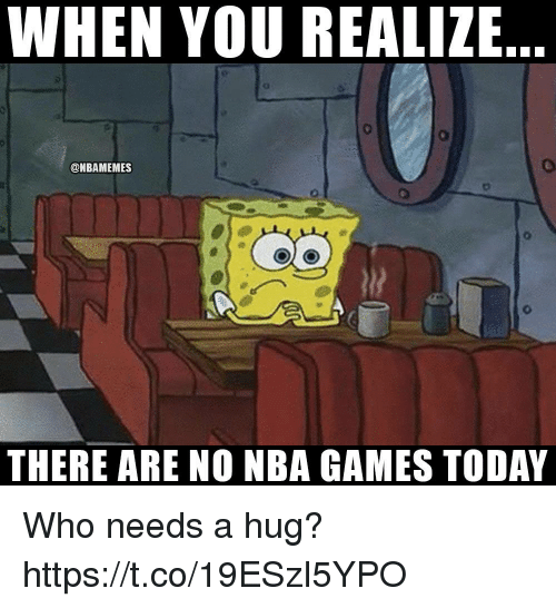 Nba Games: WHEN YOU REALIZE  @NBAMEMES  THERE ARE NO NBA GAMES TODAY Who needs a hug? https://t.co/19ESzI5YPO