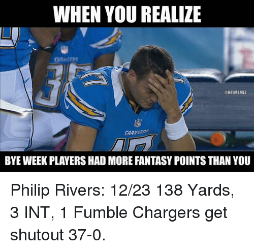 Bye Week: WHEN YOU REALIZE  ONFLMEMEL  BYE WEEK PLAYERS HAD MORE FANTASY POINTSTHAN YOU Philip Rivers: 12/23 138 Yards, 3 INT, 1 Fumble Chargers get shutout 37-0.