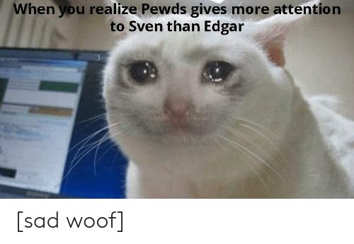 Sad, You, and More: When you realize Pewds gives more attention  to Sven than Edgar [sad woof]