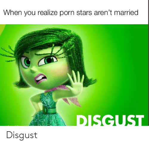 Arent: When you realize porn stars aren't married  DISGUST Disgust