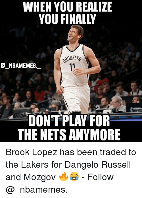 Brook Lopez: WHEN YOU REALIZE  ROOKLYy  11  CA NBAMEMES.  DONT PLAY FOR  THE NETSANYMORE Brook Lopez has been traded to the Lakers for Dangelo Russell and Mozgov 🔥😂 - Follow @_nbamemes._