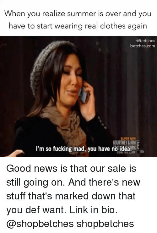 Saled: When you realize summer is over and you  have to start wearing real clothes again  @betches  betches.com  SUPER NEV  OURTNEY&KIM  I'm so fucking mad, you have no idea2E Good news is that our sale is still going on. And there's new stuff that's marked down that you def want. Link in bio. @shopbetches shopbetches