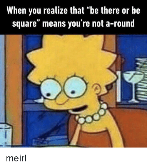 "Square, MeIRL, and Be There or Be Square: When you realize that ""be there or be  square"" means you're not a-round meirl"