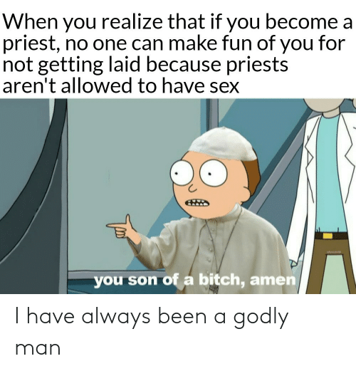 Arent: When you realize that if you become a  priest, no one can make fun of you for  not getting laid because priests  aren't allowed to have sex  you son of a bitch, amen I have always been a godly man