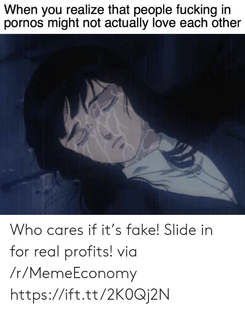 Fake, Fucking, and Love: When you realize that people fucking in  pornos might not actually love each other Who cares if it's fake! Slide in for real profits! via /r/MemeEconomy https://ift.tt/2K0Qj2N