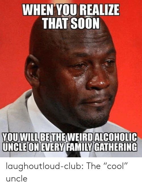 """Club, Family, and Soon...: WHEN YOU REALIZE  THAT SOON  YOUOLIC  WILLBETHE WEIRD ALCOH  UNCLEONEVERY FAMILY GATHERING laughoutloud-club:  The """"cool"""" uncle"""