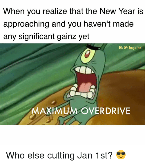 Memes, New Year's, and 🤖: When you realize that the New Year is  approaching and you haven't made  any significant gainz yet  IG: @thegainz  MAXIMUM OVERDRIVE Who else cutting Jan 1st? 😎