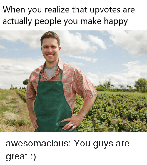 Tumblr, Blog, and Happy: When you realize that upvotes are  actually people you make happy awesomacious:  You guys are great :)