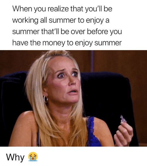 Money, Summer, and Working: When you realize that you'll be  working all summer to enjoya  summer that'll be over before you  have the money to enjoy summer Why 😭
