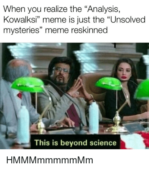 "Meme, Science, and Dank Memes: When you realize the ""Analysis,  Kowalksi"" meme is just the ""Unsolved  mysteries"" meme reskinned  32  This is beyond science HMMMmmmmmMm"