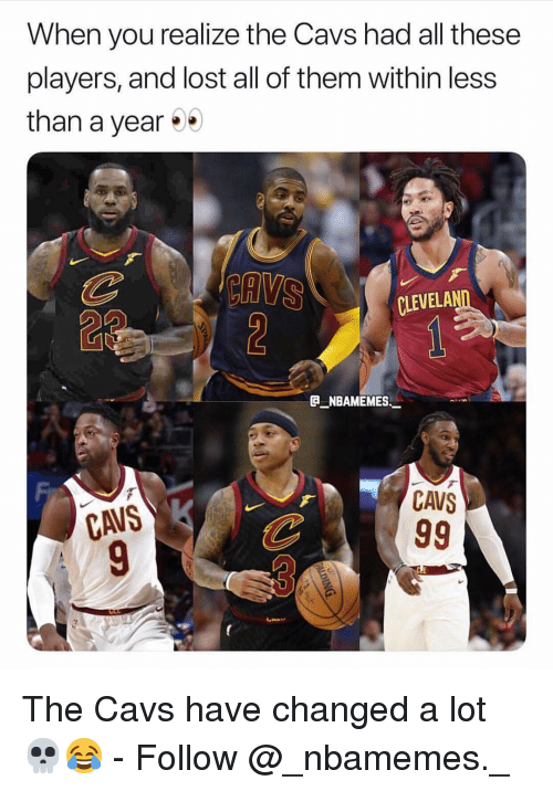 cavs: When you realize the Cavs had all these  players, and lost all of them within less  than a year%  CLEVELA  e_NBAMEMEs_  CAVS  CAVS The Cavs have changed a lot 💀😂 - Follow @_nbamemes._