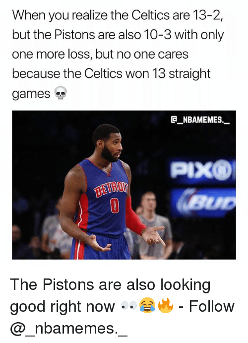 Memes, Celtics, and Games: When you realize the Celtics are 13-2,  but the Pistons are also 10-3 with only  one more loss, but no one cares  because the Celtics won 13 straight  games  @_ABAMEMES._.  PIXO  DEIRO  0 The Pistons are also looking good right now 👀😂🔥 - Follow @_nbamemes._
