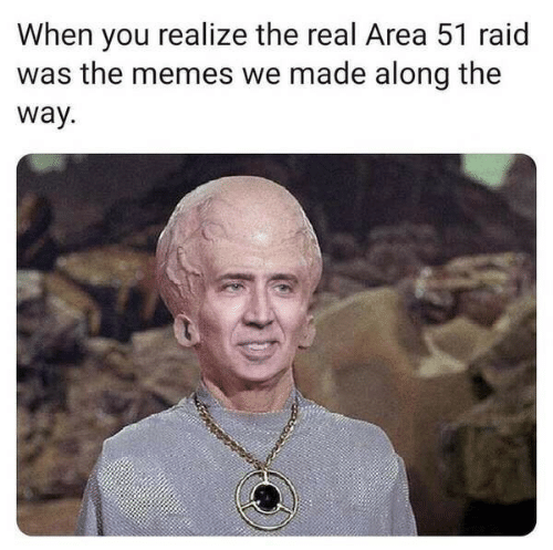 raid: When you realize the real Area 51 raid  was the memes we made along the  way.