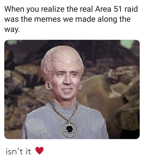 Memes, The Real, and Area 51: When you realize the real Area 51 raid  was the memes we made along the  way. isn't it ♥️