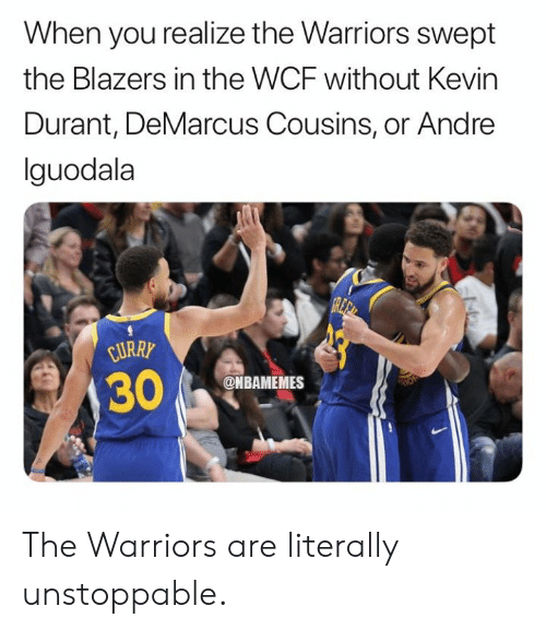the warriors: When you realize the Warriors swept  the Blazers in the WCF without Kevin  Durant, DeMarcus Cousins, or Andre  lguodala  URRY  @NBAMEMES The Warriors are literally unstoppable.