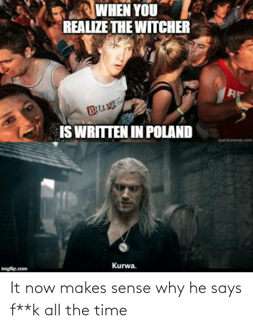 Says: WHEN YOU  REALIZE THE WITCHER  BLLAS  IS WRITTEN IN POLAND  quickmeme.com  Kurwa.  imgfip.com It now makes sense why he says f**k all the time
